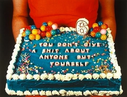 You don't give a shit about anyone but yourself cake
