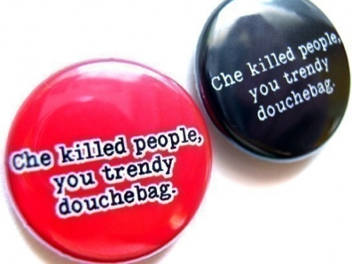 Che killed people, you trendy douchebag buttons