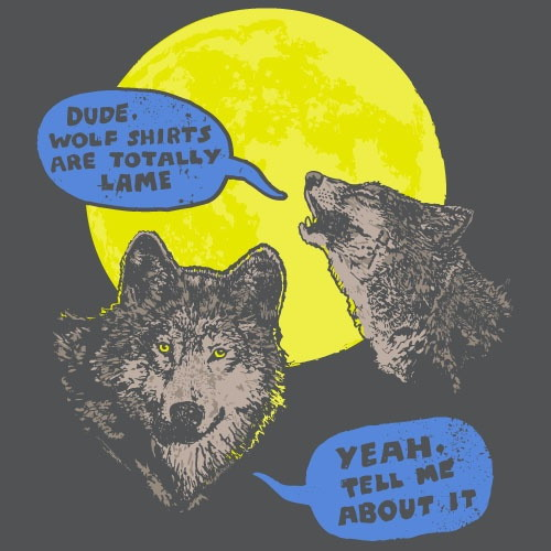 Dude, wolf shirts are totally lame